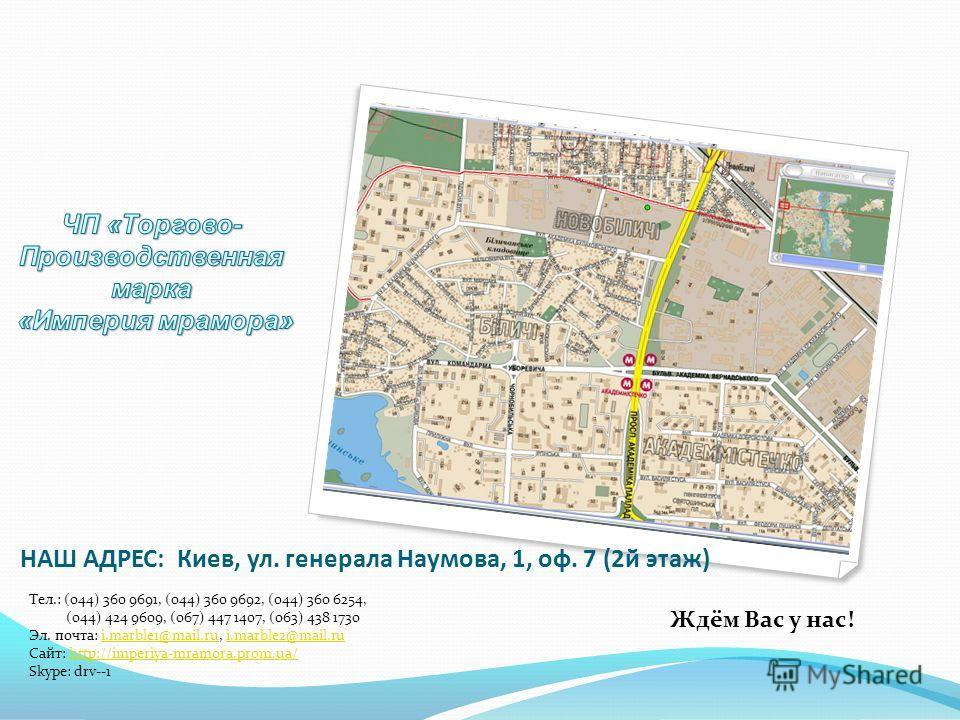 НАШ АДРЕС: Киев, ул. генерала Наумова, 1, оф. 7 (2й этаж) Тел.: (044) 360 9691, (044) 360 9692, (044) 360 6254, (044) 424 9609, (067) 447 1407, (063) 438 1730 Эл. почта: i.marble1@mail.ru, i.marble2@mail.rui.marble1@mail.rui.marble2@mail.ru Сайт: htt