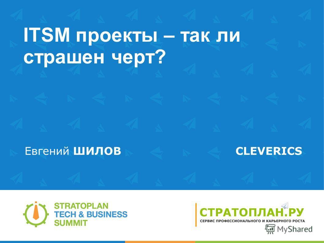ITSM проекты – так ли страшен черт? Евгений ШИЛОВCLEVERICS