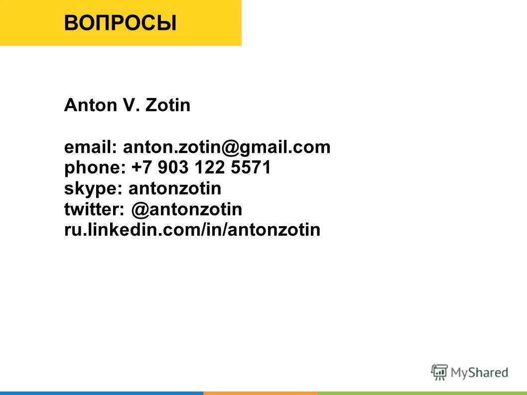 ВОПРОСЫ Anton V. Zotin email: anton.zotin@gmail.com phone: +7 903 122 5571 skype: antonzotin twitter: @antonzotin ru.linkedin.com/in/antonzotin