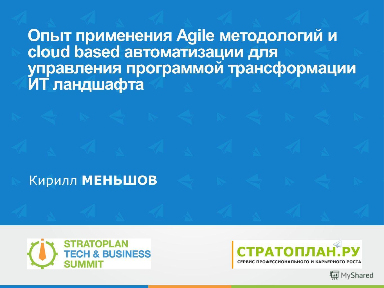 Опыт применения Agile методологий и cloud based автоматизации для управления программой трансформации ИТ ландшафта Кирилл МЕНЬШОВ