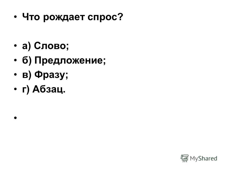 Что рождает спрос? а) Слово; б) Предложение; в) Фразу; г) Абзац.