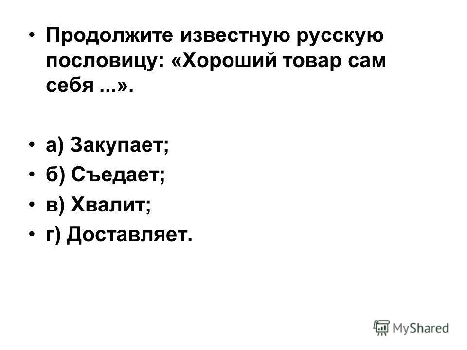 Продолжите известную русскую пословицу: «Хороший товар сам себя...». а) Закупает; б) Съедает; в) Хвалит; г) Доставляет.