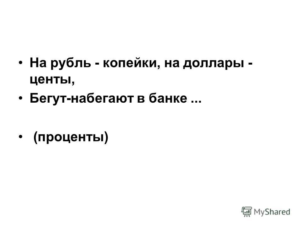 На рубль - копейки, на доллары - центы, Бегут-набегают в банке... (проценты)