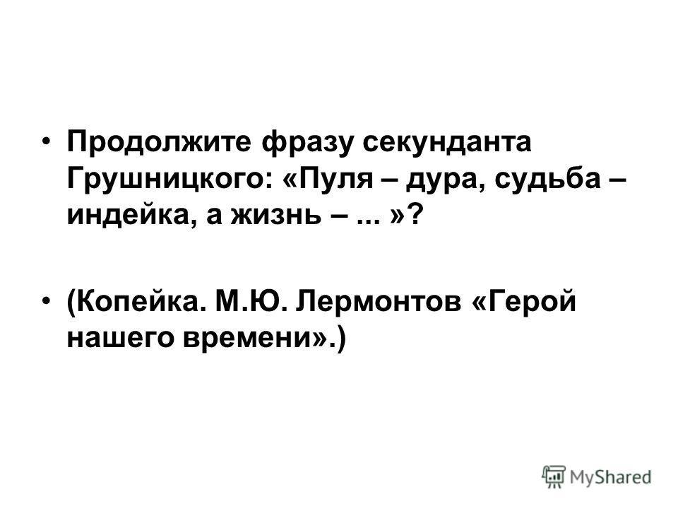 Продолжите фразу секунданта Грушницкого: «Пуля – дура, судьба – индейка, а жизнь –... »? (Копейка. М.Ю. Лермонтов «Герой нашего времени».)