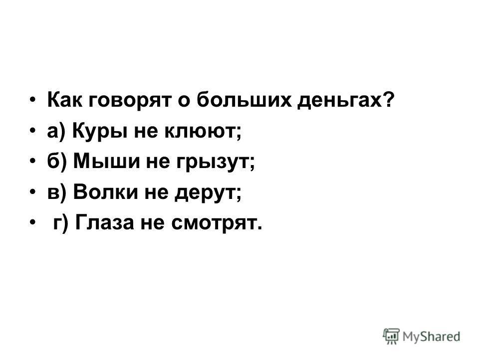 Как говорят о больших деньгах? а) Куры не клюют; б) Мыши не грызут; в) Волки не дерут; г) Глаза не смотрят.