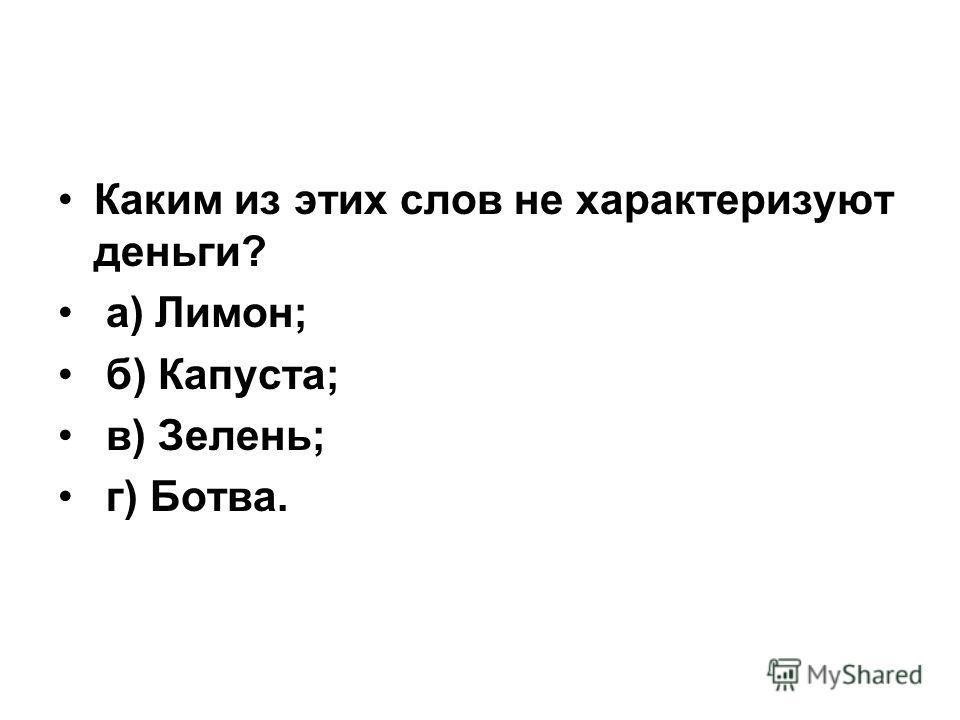 Каким из этих слов не характеризуют деньги? а) Лимон; б) Капуста; в) Зелень; г) Ботва.
