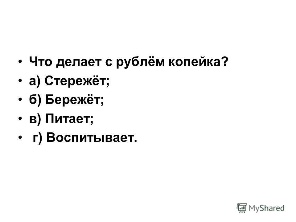 Что делает с рублём копейка? а) Стережёт; б) Бережёт; в) Питает; г) Воспитывает.