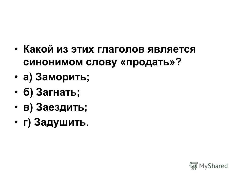 Какой из этих глаголов является синонимом слову «продать»? а) Заморить; б) Загнать; в) Заездить; г) Задушить.