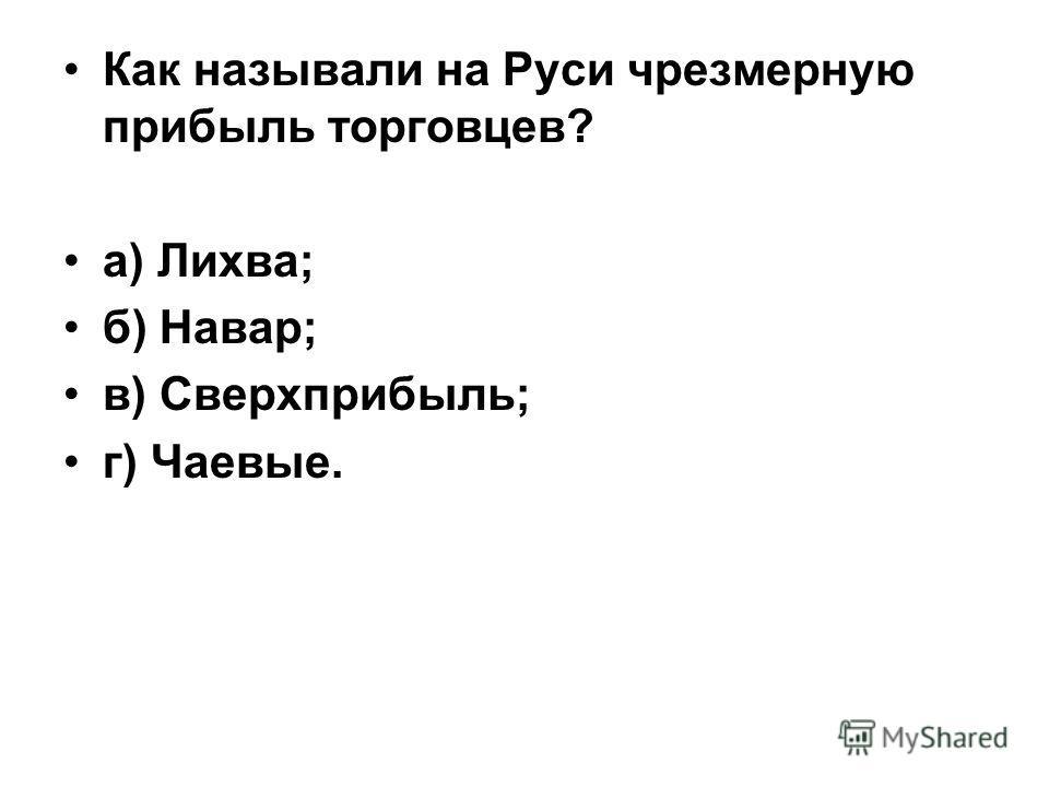 Как называли на Руси чрезмерную прибыль торговцев? а) Лихва; б) Навар; в) Сверхприбыль; г) Чаевые.