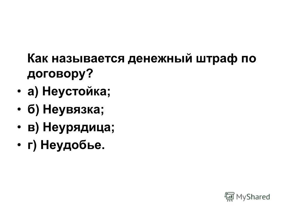 Как называется денежный штраф по договору? а) Неустойка; б) Неувязка; в) Неурядица; г) Неудобье.