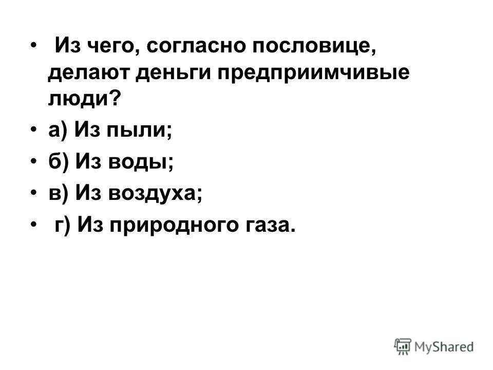 Из чего, согласно пословице, делают деньги предприимчивые люди? а) Из пыли; б) Из воды; в) Из воздуха; г) Из природного газа.