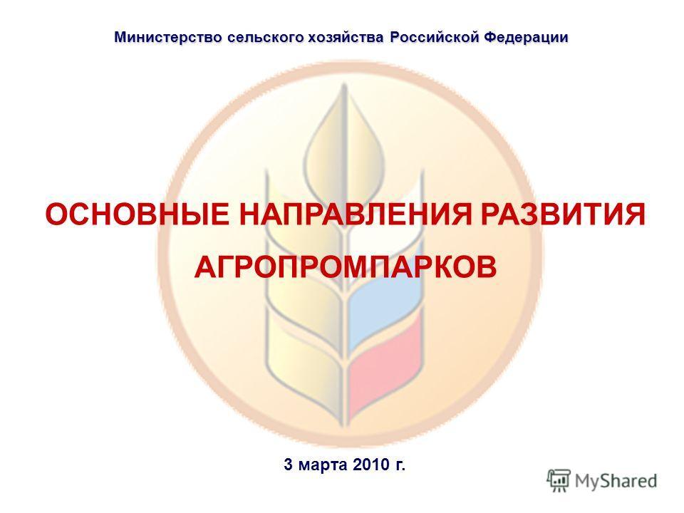 ОСНОВНЫЕ НАПРАВЛЕНИЯ РАЗВИТИЯ АГРОПРОМПАРКОВ Министерство сельского хозяйства Российской Федерации 3 марта 2010 г.