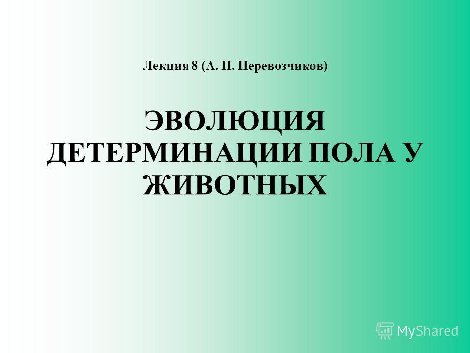 Лекция 8 (А. П. Перевозчиков) ЭВОЛЮЦИЯ ДЕТЕРМИНАЦИИ ПОЛА У ЖИВОТНЫХ
