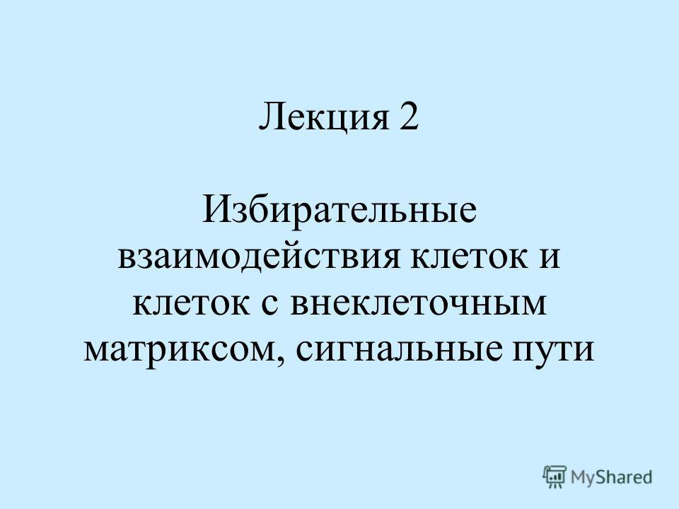 Лекция 2 Избирательные взаимодействия клеток и клеток с внеклеточным матриксом, сигнальные пути