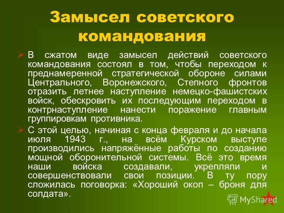 Замысел советского командования В сжатом виде замысел действий советского командования состоял в том, чтобы переходом к преднамеренной стратегической обороне силами Центрального, Воронежского, Степного фронтов отразить летнее наступление немецко-фаши