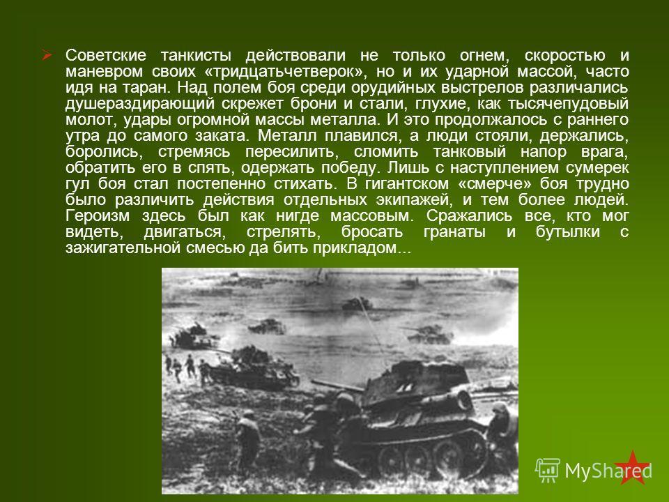 Советские танкисты действовали не только огнем, скоростью и маневром своих «тридцатьчетверок», но и их ударной массой, часто идя на таран. Над полем боя среди орудийных выстрелов различались душераздирающий скрежет брони и стали, глухие, как тысячепу