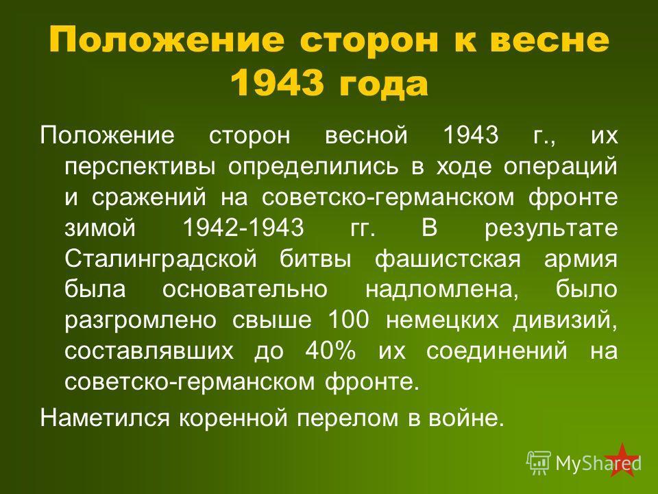 Положение сторон к весне 1943 года Положение сторон весной 1943 г., их перспективы определились в ходе операций и сражений на советско-германском фронте зимой 1942-1943 гг. В результате Сталинградской битвы фашистская армия была основательно надломле