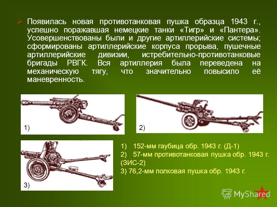 Появилась новая противотанковая пушка образца 1943 г., успешно поражавшая немецкие танки «Тигр» и «Пантера». Усовершенствованы были и другие артиллерийские системы; сформированы артиллерийские корпуса прорыва, пушечные артиллерийские дивизии, истреби