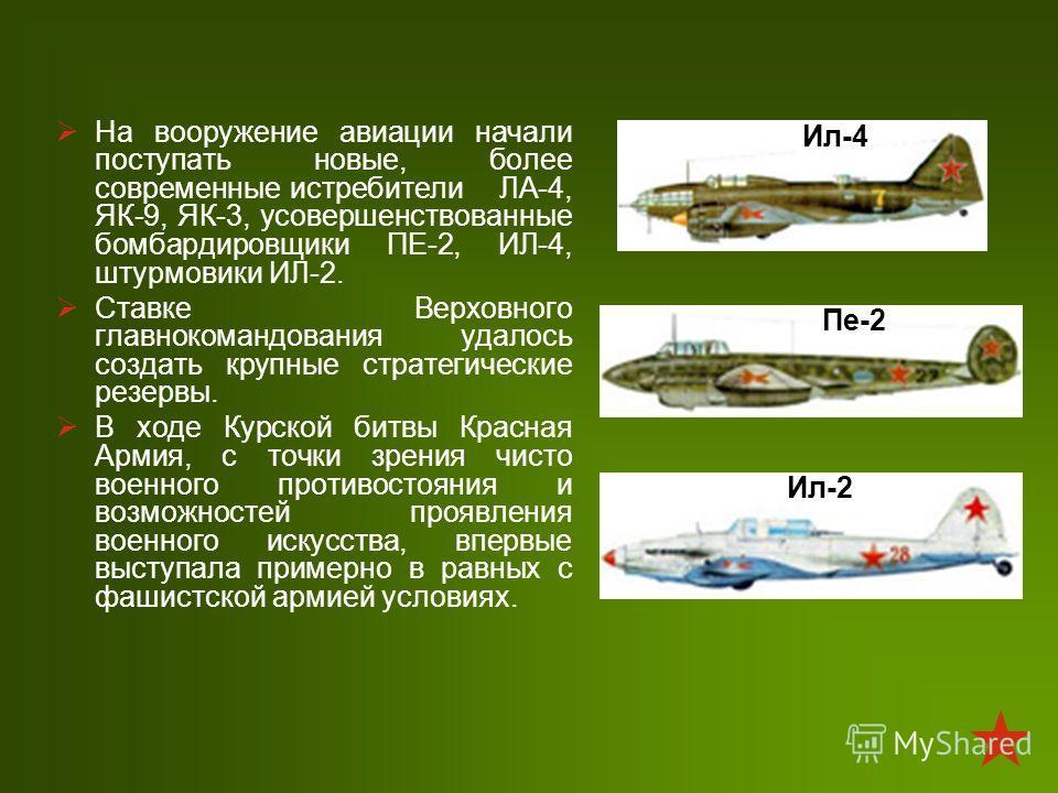 На вооружение авиации начали поступать новые, более современные истребители ЛА-4, ЯК-9, ЯК-3, усовершенствованные бомбардировщики ПЕ-2, ИЛ-4, штурмовики ИЛ-2. Ставке Верховного главнокомандования удалось создать крупные стратегические резервы. В ходе