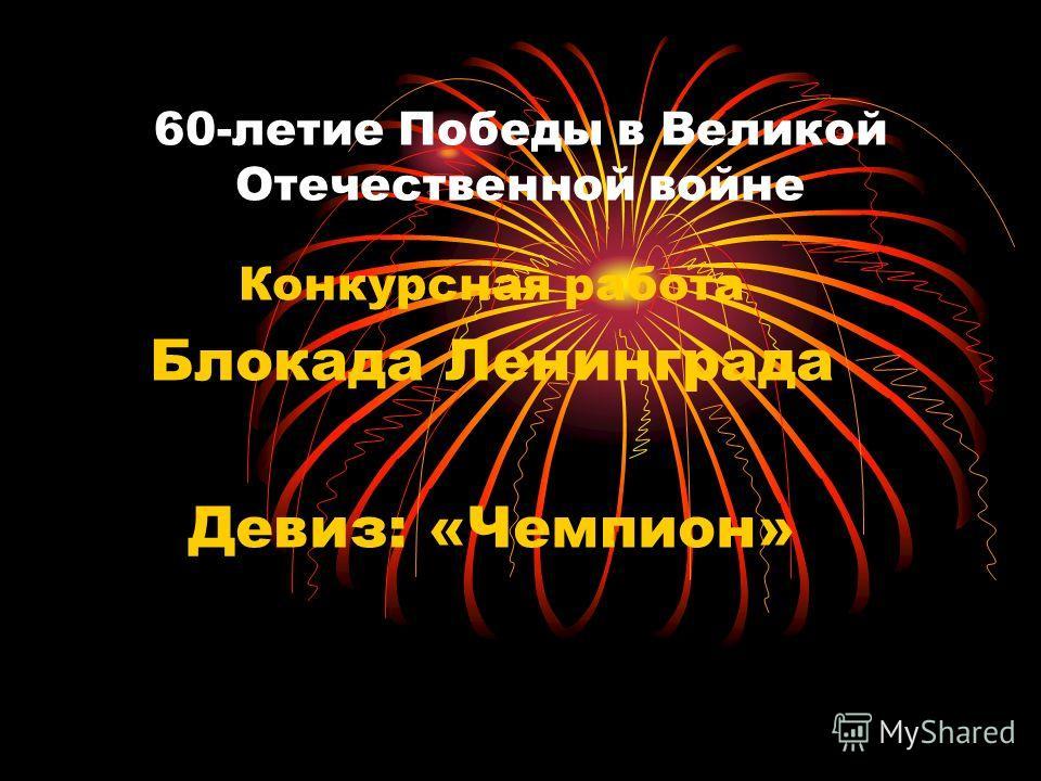 60-летие Победы в Великой Отечественной войне Конкурсная работа Блокада Ленинграда Девиз: «Чемпион»