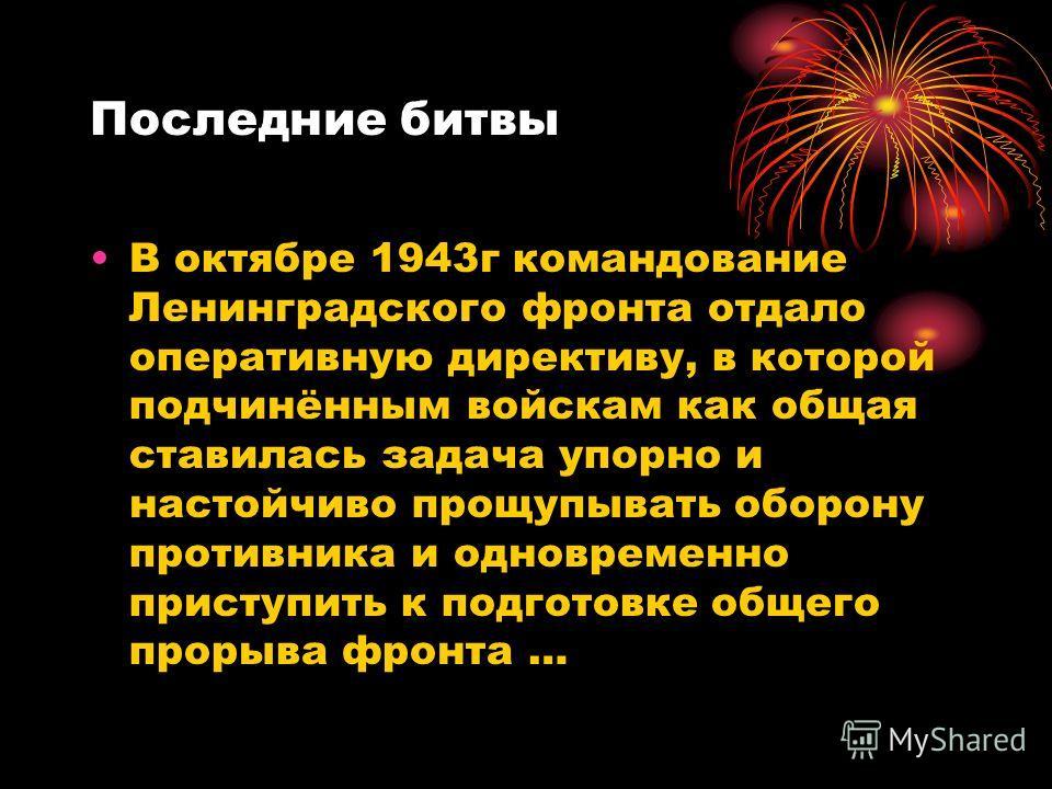 Последние битвы В октябре 1943г командование Ленинградского фронта отдало оперативную директиву, в которой подчинённым войскам как общая ставилась задача упорно и настойчиво прощупывать оборону противника и одновременно приступить к подготовке общего