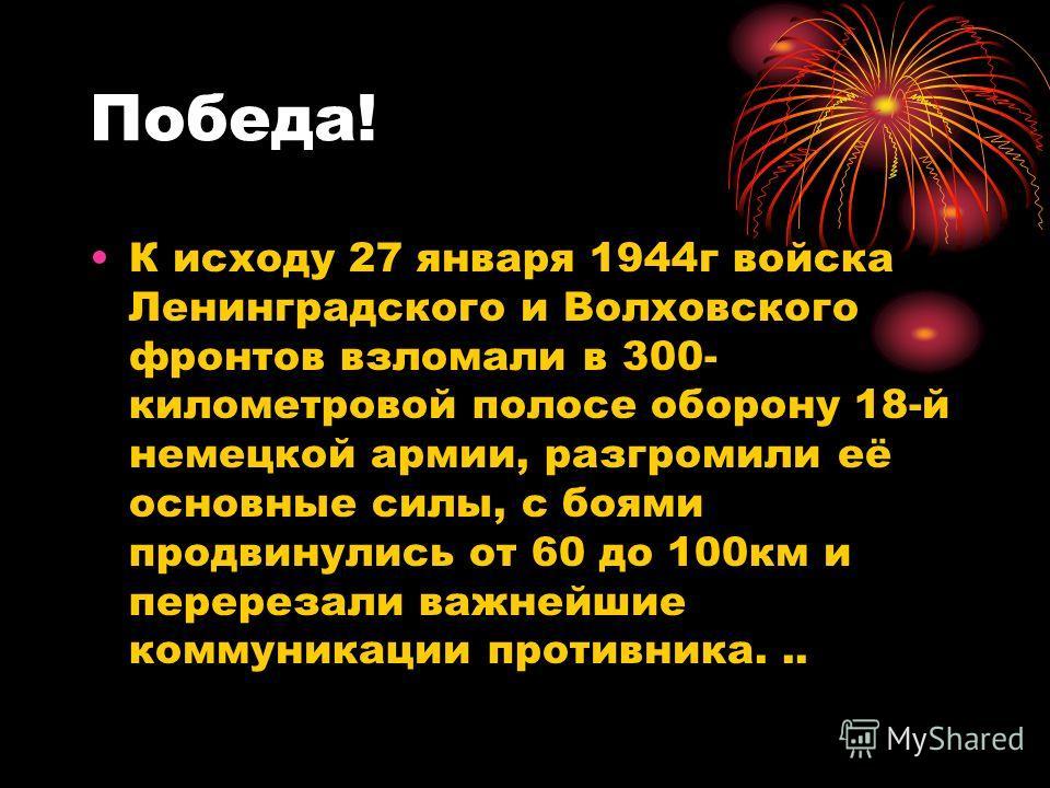 Победа! К исходу 27 января 1944г войска Ленинградского и Волховского фронтов взломали в 300- километровой полосе оборону 18-й немецкой армии, разгромили её основные силы, с боями продвинулись от 60 до 100км и перерезали важнейшие коммуникации противн