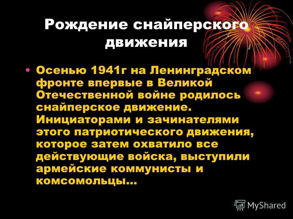 Рождение снайперского движения Осенью 1941г на Ленинградском фронте впервые в Великой Отечественной войне родилось снайперское движение. Инициаторами и зачинателями этого патриотического движения, которое затем охватило все действующие войска, выступ