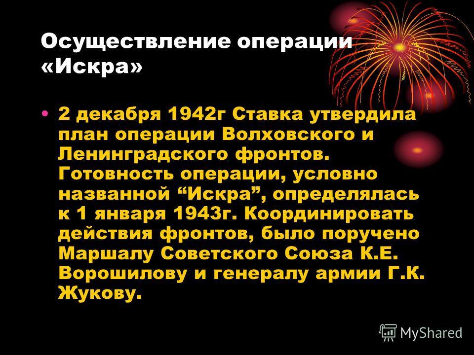 Осуществление операции «Искра» 2 декабря 1942г Ставка утвердила план операции Волховского и Ленинградского фронтов. Готовность операции, условно названной Искра, определялась к 1 января 1943г. Координировать действия фронтов, было поручено Маршалу Со
