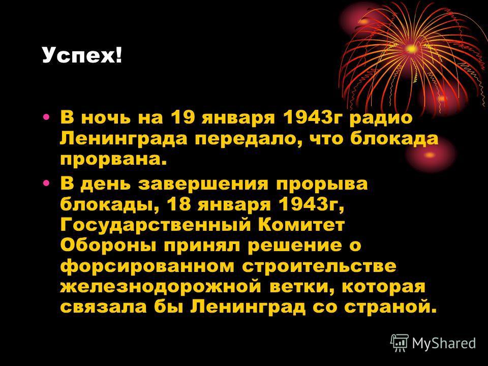 Успех! В ночь на 19 января 1943г радио Ленинграда передало, что блокада прорвана. В день завершения прорыва блокады, 18 января 1943г, Государственный Комитет Обороны принял решение о форсированном строительстве железнодорожной ветки, которая связала
