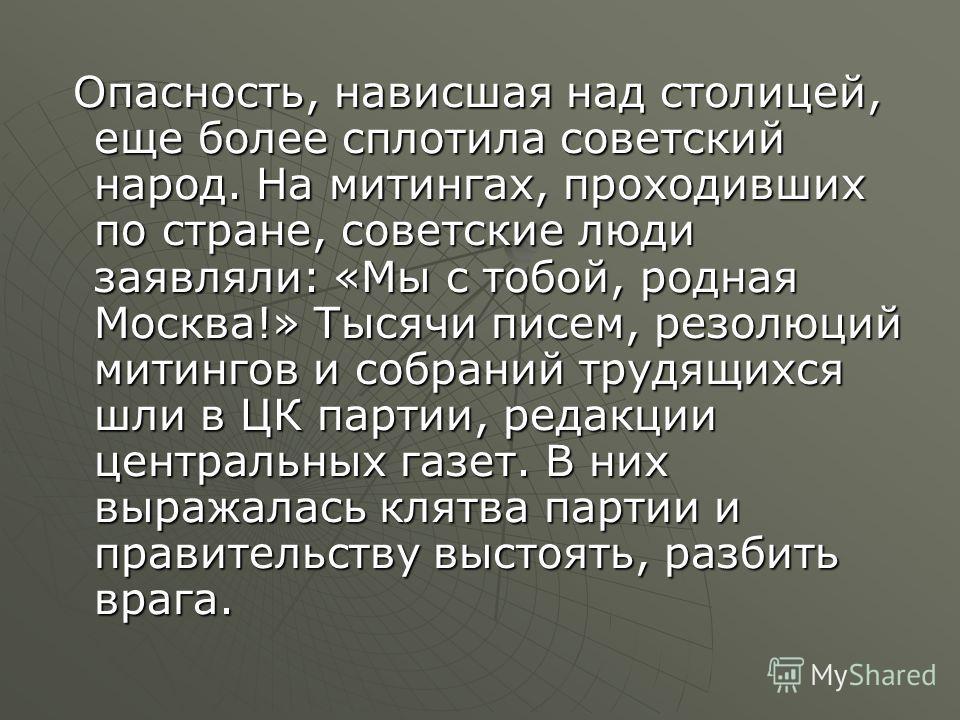 Опасность, нависшая над столицей, еще более сплотила советский народ. На митингах, проходивших по стране, советские люди заявляли: «Мы с тобой, родная Москва!» Тысячи писем, резолюций митингов и собраний трудящихся шли в ЦК партии, редакции центральн