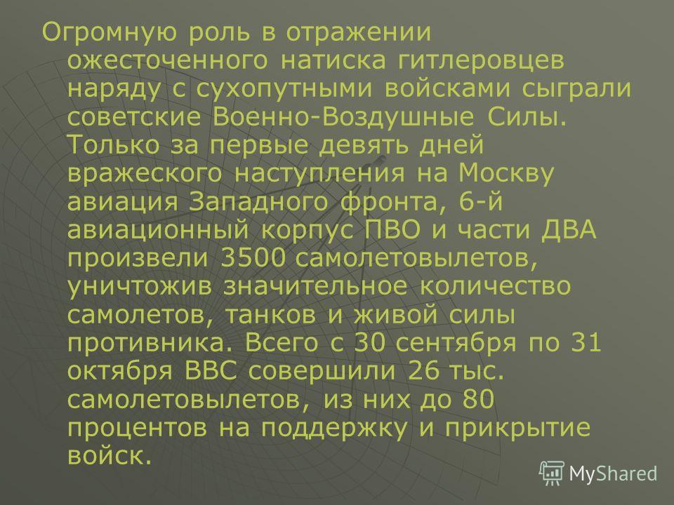 Огромную роль в отражении ожесточенного натиска гитлеровцев наряду с сухопутными войсками сыграли советские Военно-Воздушные Силы. Только за первые девять дней вражеского наступления на Москву авиация Западного фронта, 6-й авиационный корпус ПВО и ча