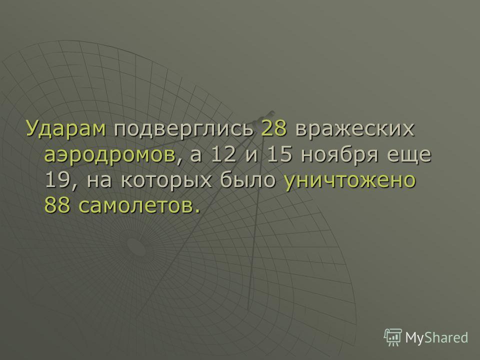 Ударам подверглись 28 вражеских аэродромов, а 12 и 15 ноября еще 19, на которых было уничтожено 88 самолетов.