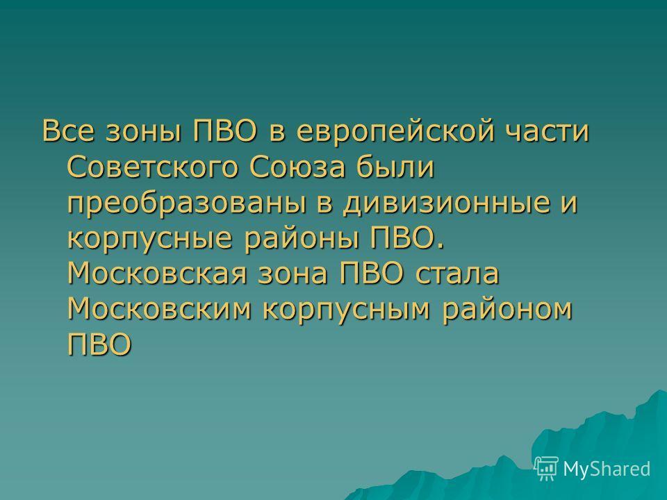 Все зоны ПВО в европейской части Советского Союза были преобразованы в дивизионные и корпусные районы ПВО. Московская зона ПВО стала Московским корпусным районом ПВО