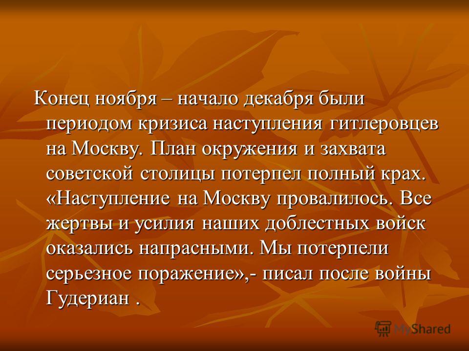 Конец ноября – начало декабря были периодом кризиса наступления гитлеровцев на Москву. План окружения и захвата советской столицы потерпел полный крах. «Наступление на Москву провалилось. Все жертвы и усилия наших доблестных войск оказались напрасным