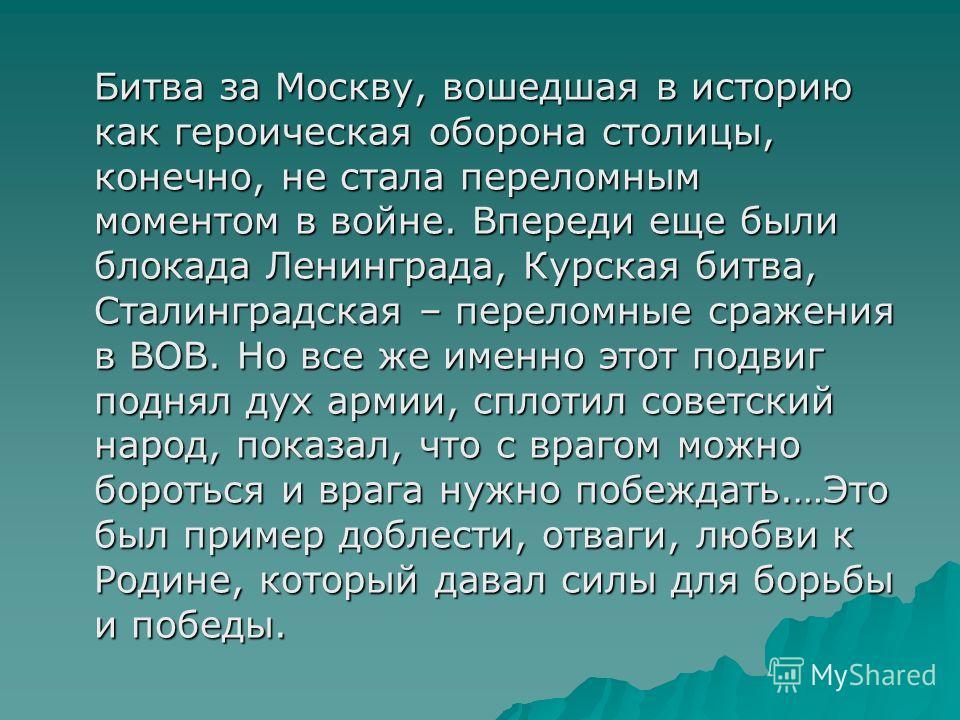 Битва за Москву, вошедшая в историю как героическая оборона столицы, конечно, не стала переломным моментом в войне. Впереди еще были блокада Ленинграда, Курская битва, Сталинградская – переломные сражения в ВОВ. Но все же именно этот подвиг поднял ду