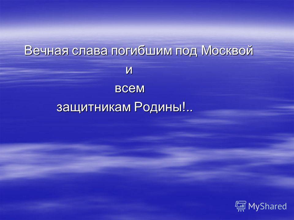 Вечная слава погибшим под Москвой Вечная слава погибшим под Москвой и всем всем защитникам Родины!.. защитникам Родины!..