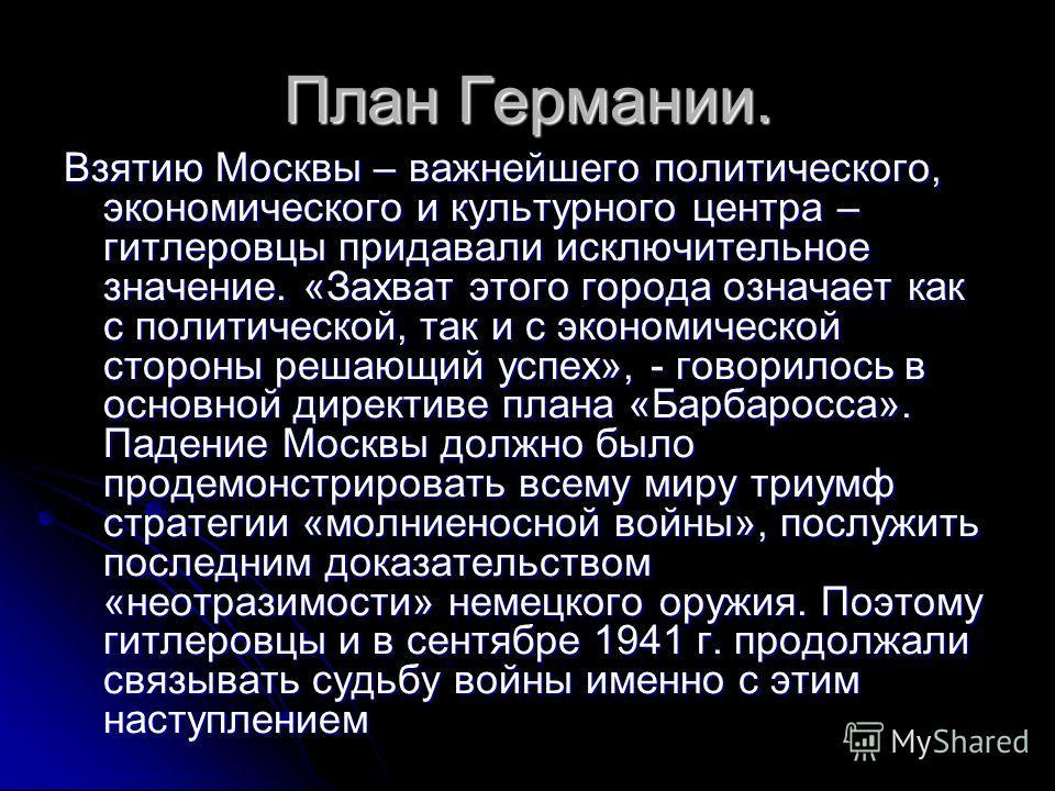 План Германии. Взятию Москвы – важнейшего политического, экономического и культурного центра – гитлеровцы придавали исключительное значение. «Захват этого города означает как с политической, так и с экономической стороны решающий успех», - говорилось