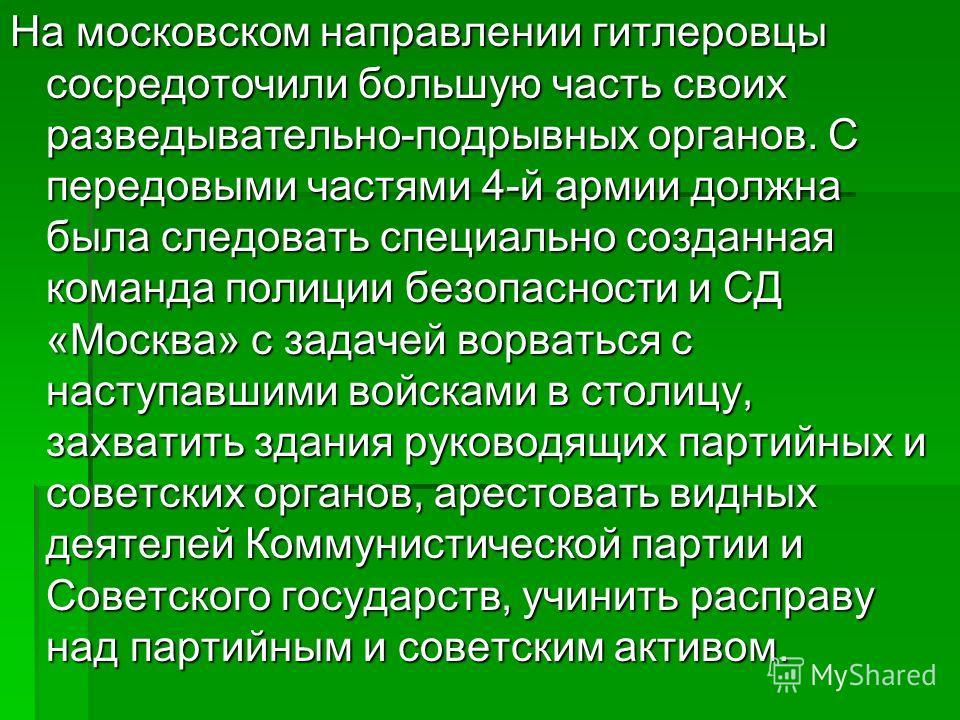 На московском направлении гитлеровцы сосредоточили большую часть своих разведывательно-подрывных органов. С передовыми частями 4-й армии должна была следовать специально созданная команда полиции безопасности и СД «Москва» с задачей ворваться с насту