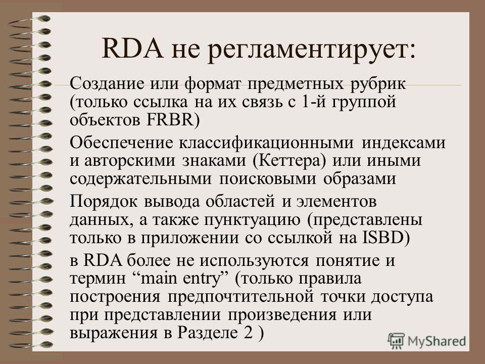 RDA не регламентирует: Создание или формат предметных рубрик (только ссылка на их связь с 1-й группой объектов FRBR) Обеспечение классификационными индексами и авторскими знаками (Кеттера) или иными содержательными поисковыми образами Порядок вывода