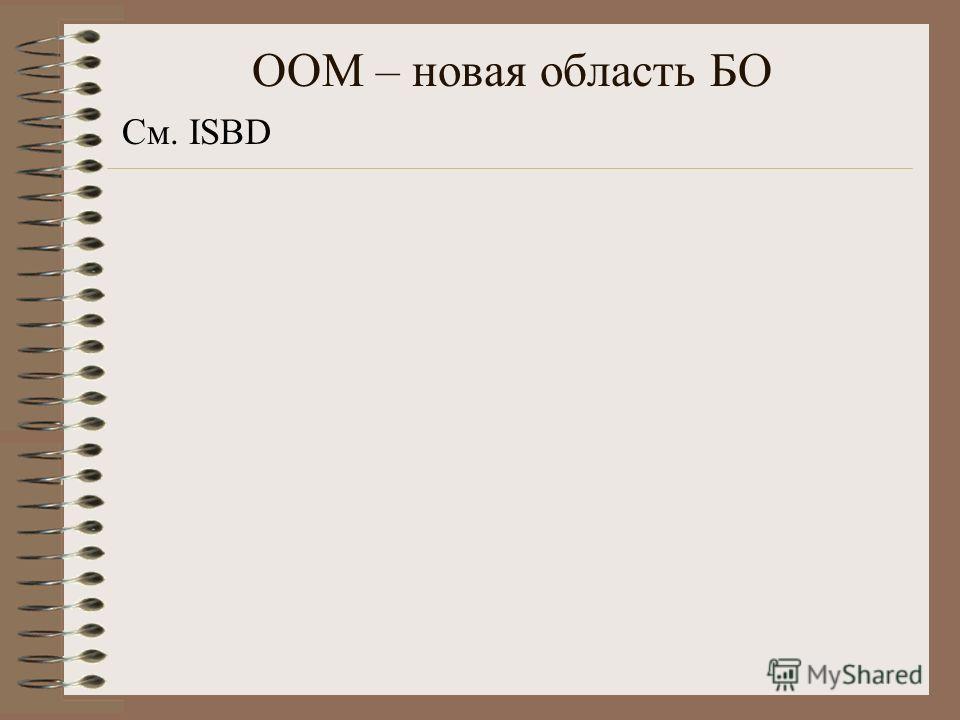 ООМ – новая область БО См. ISBD
