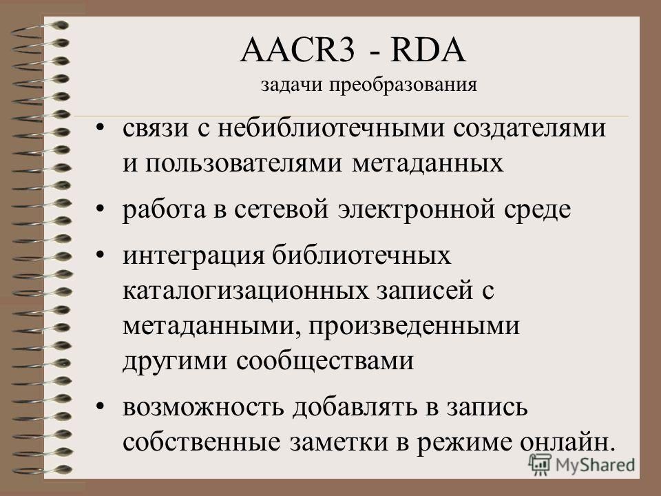 AACR3 - RDA задачи преобразования связи с небиблиотечными создателями и пользователями метаданных работа в сетевой электронной среде интеграция библиотечных каталогизационных записей с метаданными, произведенными другими сообществами возможность доба