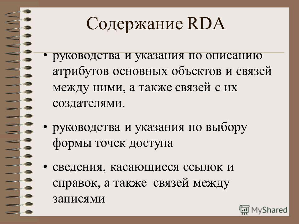 Содержание RDA руководства и указания по описанию атрибутов основных объектов и связей между ними, а также связей с их создателями. руководства и указания по выбору формы точек доступа сведения, касающиеся ссылок и справок, а также связей между запис