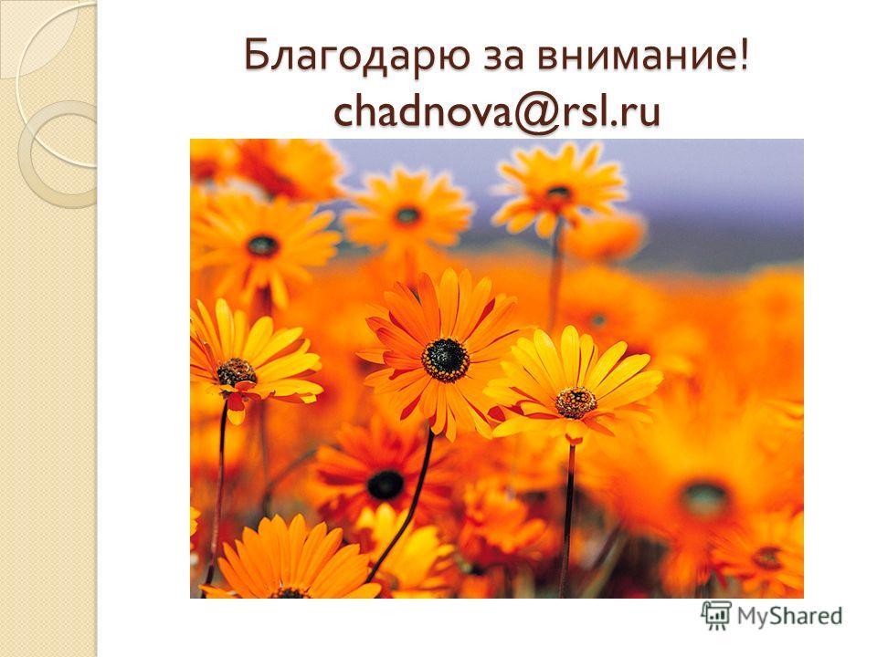 Благодарю за внимание ! chadnova@rsl.ru