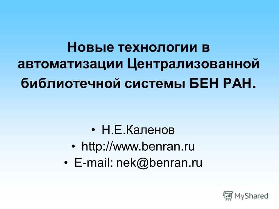 Новые технологии в автоматизации Централизованной библиотечной системы БЕН РАН. Н.Е.Каленов http://www.benran.ru E-mail: nek@benran.ru