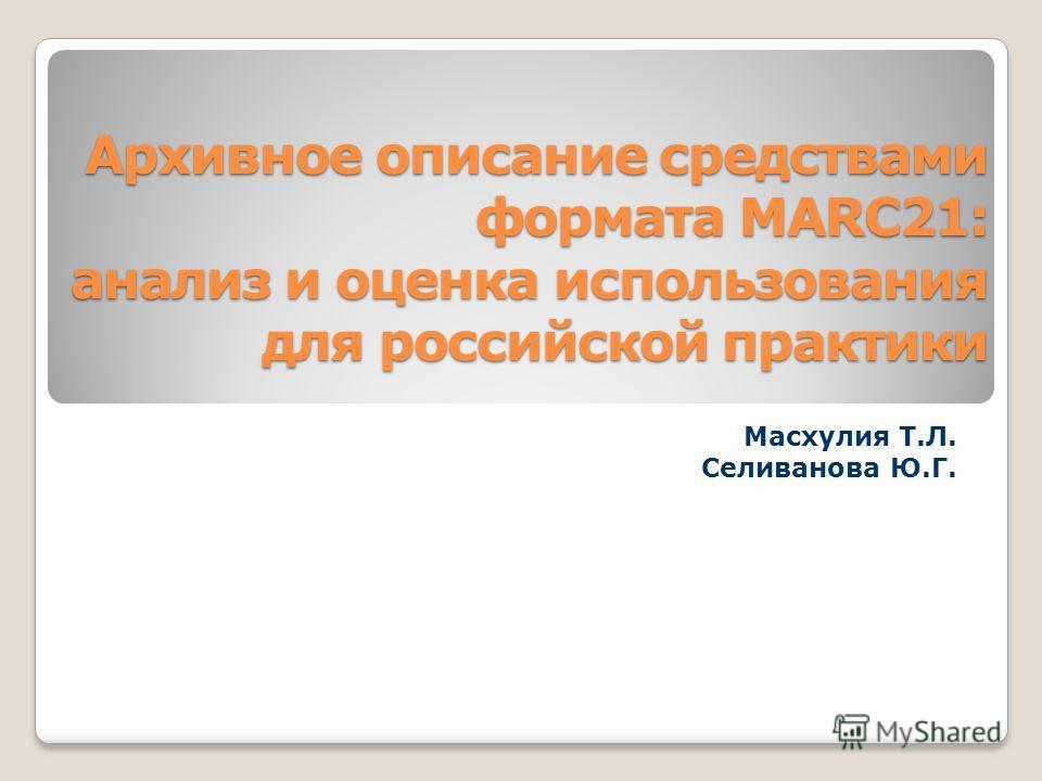 Архивное описание средствами формата MARC21: анализ и оценка использования для российской практики Масхулия Т.Л. Селиванова Ю.Г.
