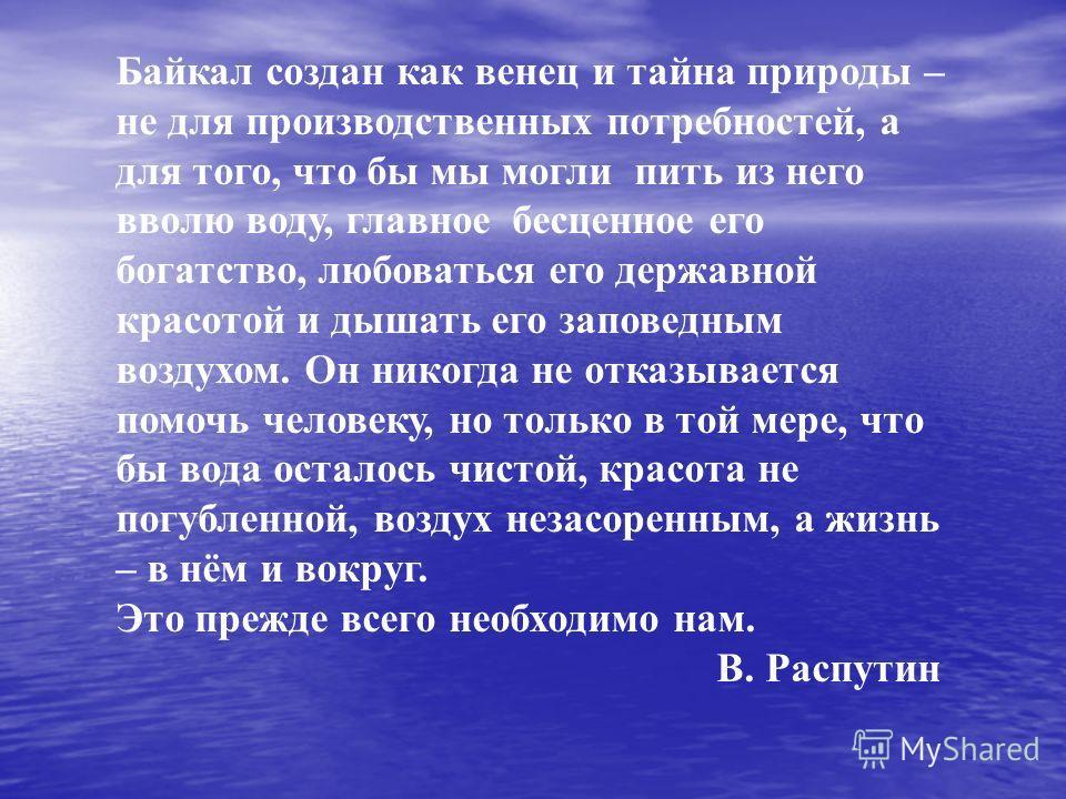 Байкал создан как венец и тайна природы – не для производственных потребностей, а для того, что бы мы могли пить из него вволю воду, главное бесценное его богатство, любоваться его державной красотой и дышать его заповедным воздухом. Он никогда не от