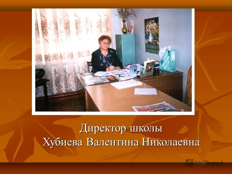 Директор школы Хубиева Валентина Николаевна