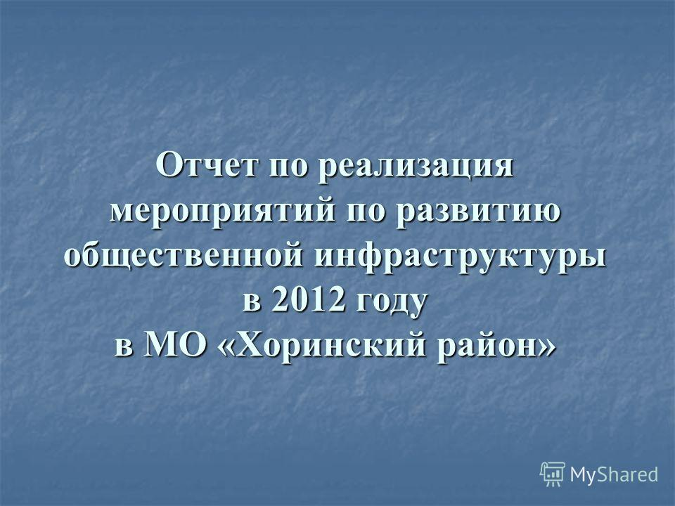Отчет по реализация мероприятий по развитию общественной инфраструктуры в 2012 году в МО «Хоринский район»