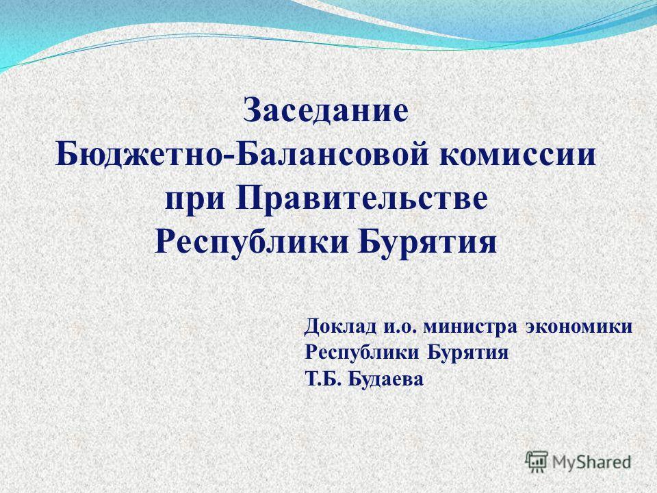 Доклад и.о. министра экономики Республики Бурятия Т.Б. Будаева Заседание Бюджетно-Балансовой комиссии при Правительстве Республики Бурятия 1