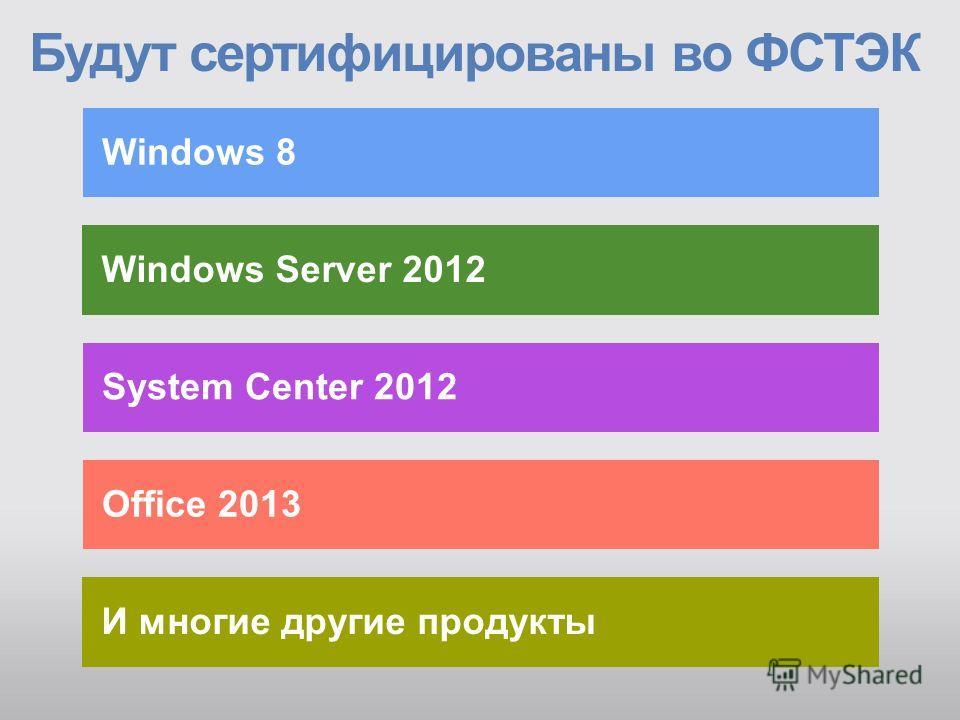 Windows Server 2012 Будут сертифицированы во ФСТЭК Windows 8 System Center 2012 Office 2013 И многие другие продукты